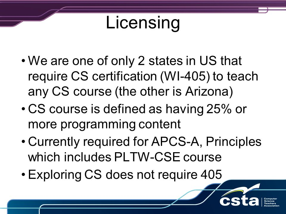 Licensing We are one of only 2 states in US that require CS certification (WI-405) to teach any CS course (the other is Arizona) CS course is defined as having 25% or more programming content Currently required for APCS-A, Principles which includes PLTW-CSE course Exploring CS does not require 405