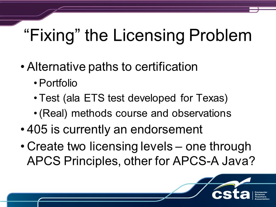 Fixing the Licensing Problem Alternative paths to certification Portfolio Test (ala ETS test developed for Texas) (Real) methods course and observations 405 is currently an endorsement Create two licensing levels – one through APCS Principles, other for APCS-A Java?