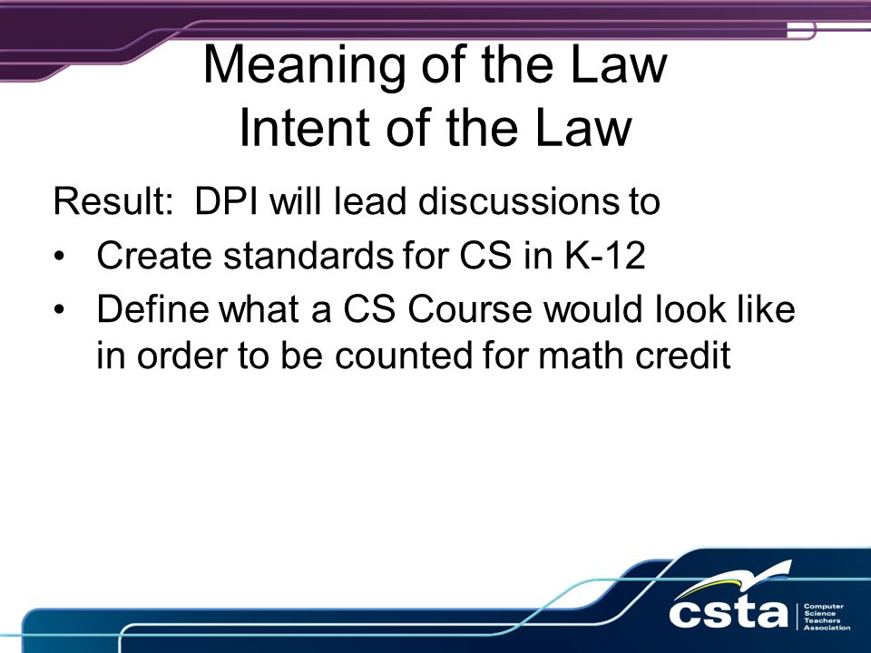 Meaning of the Law Intent of the Law Regarding licensure: DPI was asked to consider Offering a test as part of a new licensing procedure Allowing a portfolio to replace most coursework for currently certified teachers Continuing to require a CS Methods course and Classroom observation