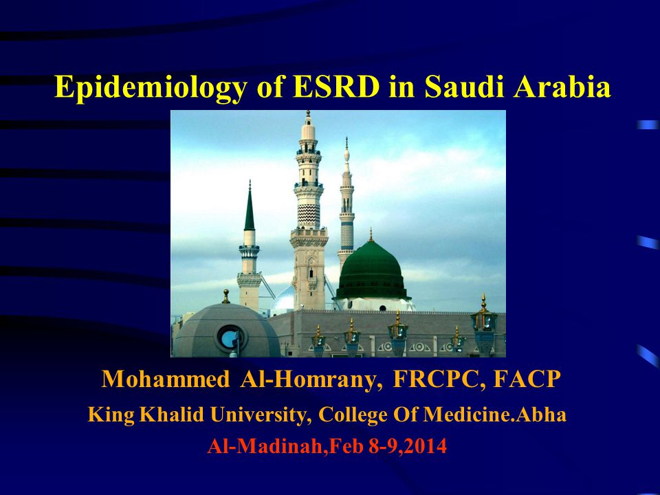 Epidemiology of ESRD in Saudi Arabia Mohammed Al-Homrany, FRCPC, FACP King Khalid University, College Of Medicine.Abha Al-Madinah,Feb 8-9,2014
