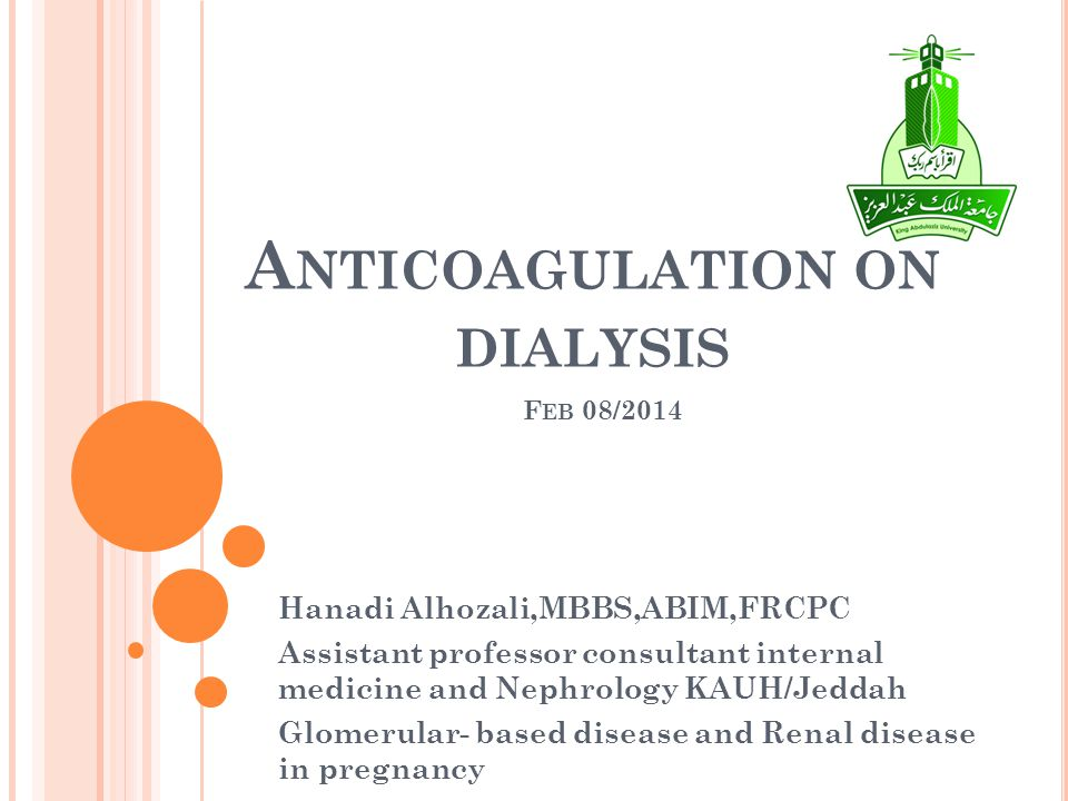A NTICOAGULATION ON DIALYSIS F EB 08/2014 Hanadi Alhozali,MBBS,ABIM,FRCPC Assistant professor consultant internal medicine and Nephrology KAUH/Jeddah Glomerular- based disease and Renal disease in pregnancy