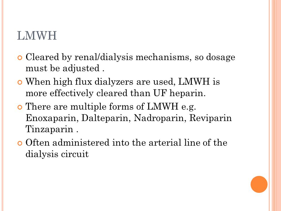 LMWH Cleared by renal/dialysis mechanisms, so dosage must be adjusted.