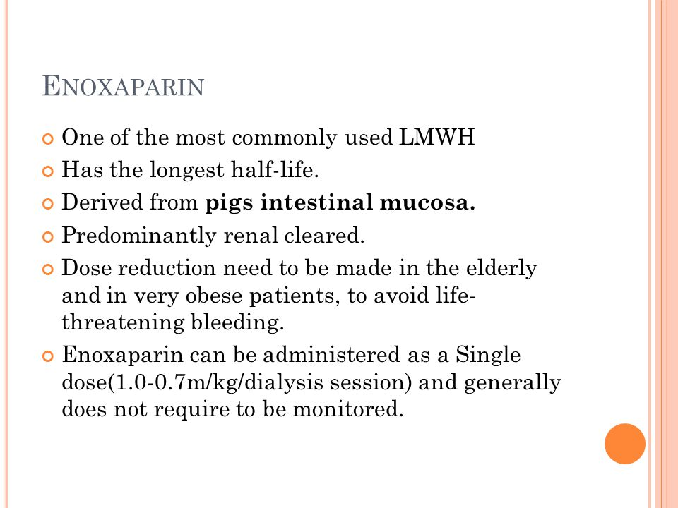 E NOXAPARIN One of the most commonly used LMWH Has the longest half-life.