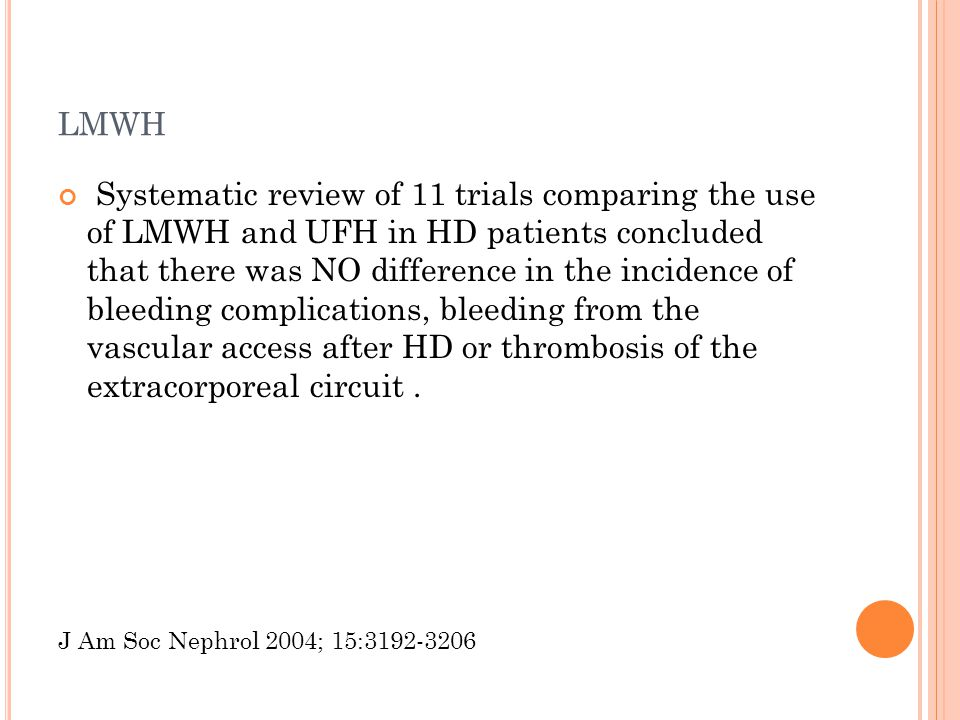 LMWH Systematic review of 11 trials comparing the use of LMWH and UFH in HD patients concluded that there was NO difference in the incidence of bleeding complications, bleeding from the vascular access after HD or thrombosis of the extracorporeal circuit.