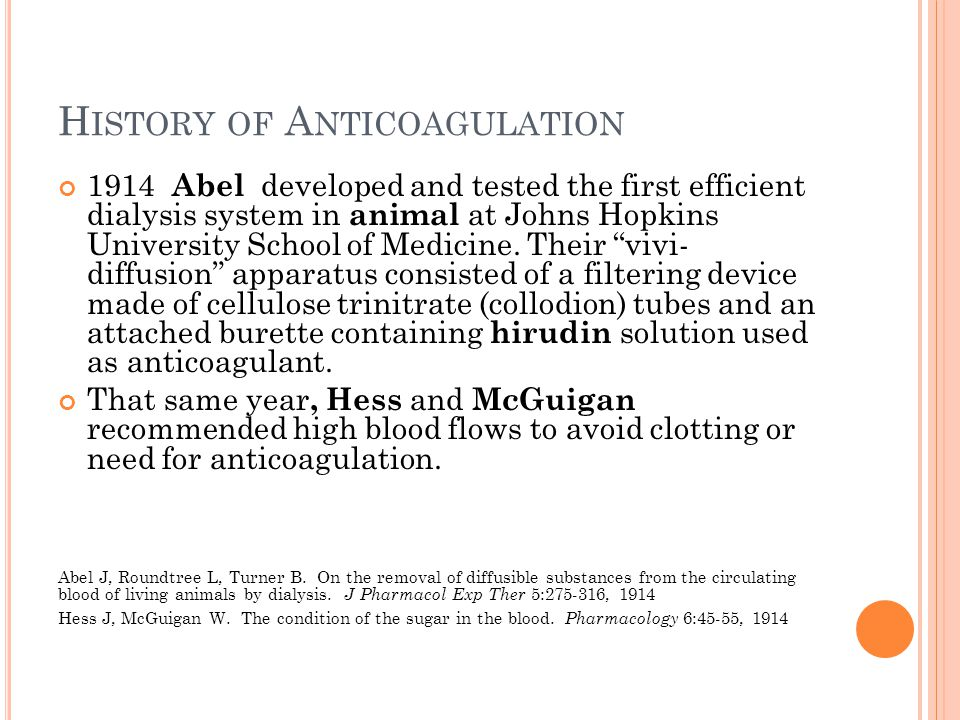 H ISTORY OF A NTICOAGULATION 1914 Abel developed and tested the first efficient dialysis system in animal at Johns Hopkins University School of Medicine.