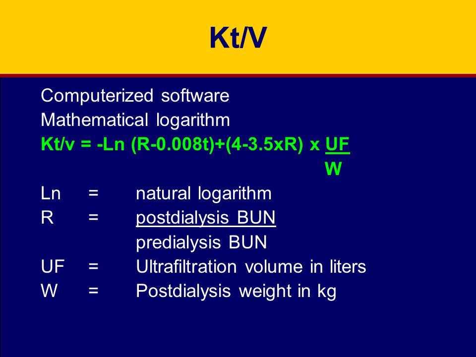 Kt/V Computerized software Mathematical logarithm Kt/v = -Ln (R-0.008t)+(4-3.5xR) x UF W Ln=natural logarithm R=postdialysis BUN predialysis BUN UF =Ultrafiltration volume in liters W=Postdialysis weight in kg