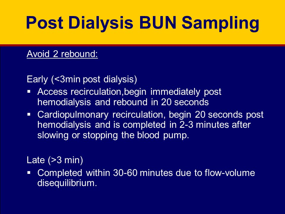 Post Dialysis BUN Sampling Avoid 2 rebound: Early (<3min post dialysis)  Access recirculation,begin immediately post hemodialysis and rebound in 20 s