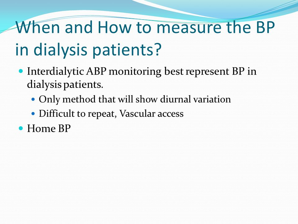 When and How to measure the BP in dialysis patients? Interdialytic ABP monitoring best represent BP in dialysis patients. Only method that will show d