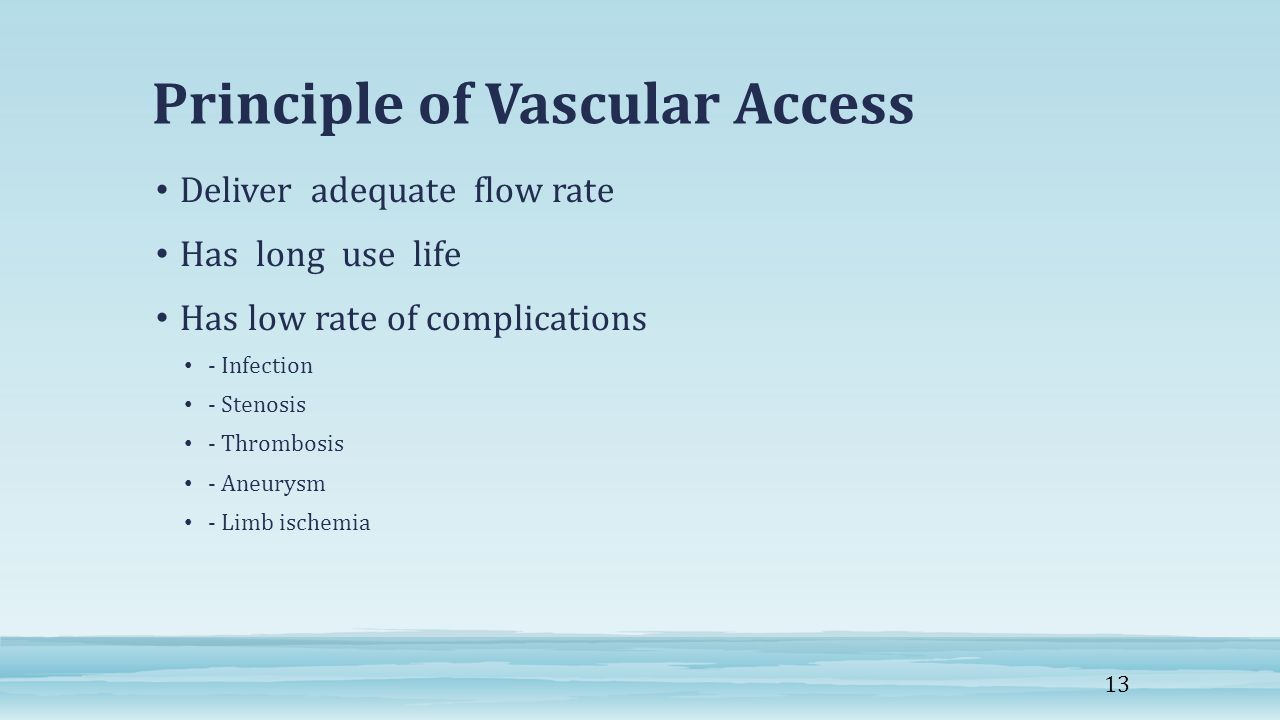 Principle of Vascular Access Deliver adequate flow rate Has long use life Has low rate of complications - Infection - Stenosis - Thrombosis - Aneurysm - Limb ischemia 13