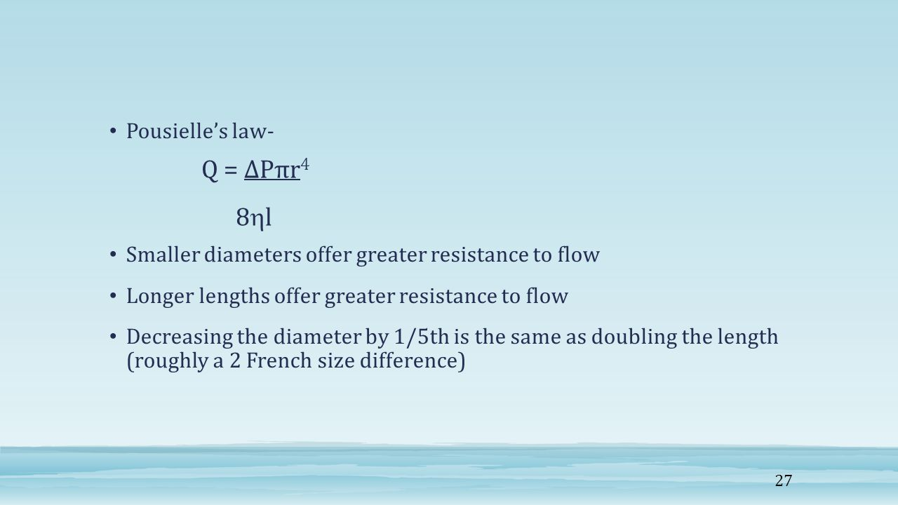 Pousielle's law- Smaller diameters offer greater resistance to flow Longer lengths offer greater resistance to flow Decreasing the diameter by 1/5th is the same as doubling the length (roughly a 2 French size difference) Q = ∆Pπr 4 8  l 27
