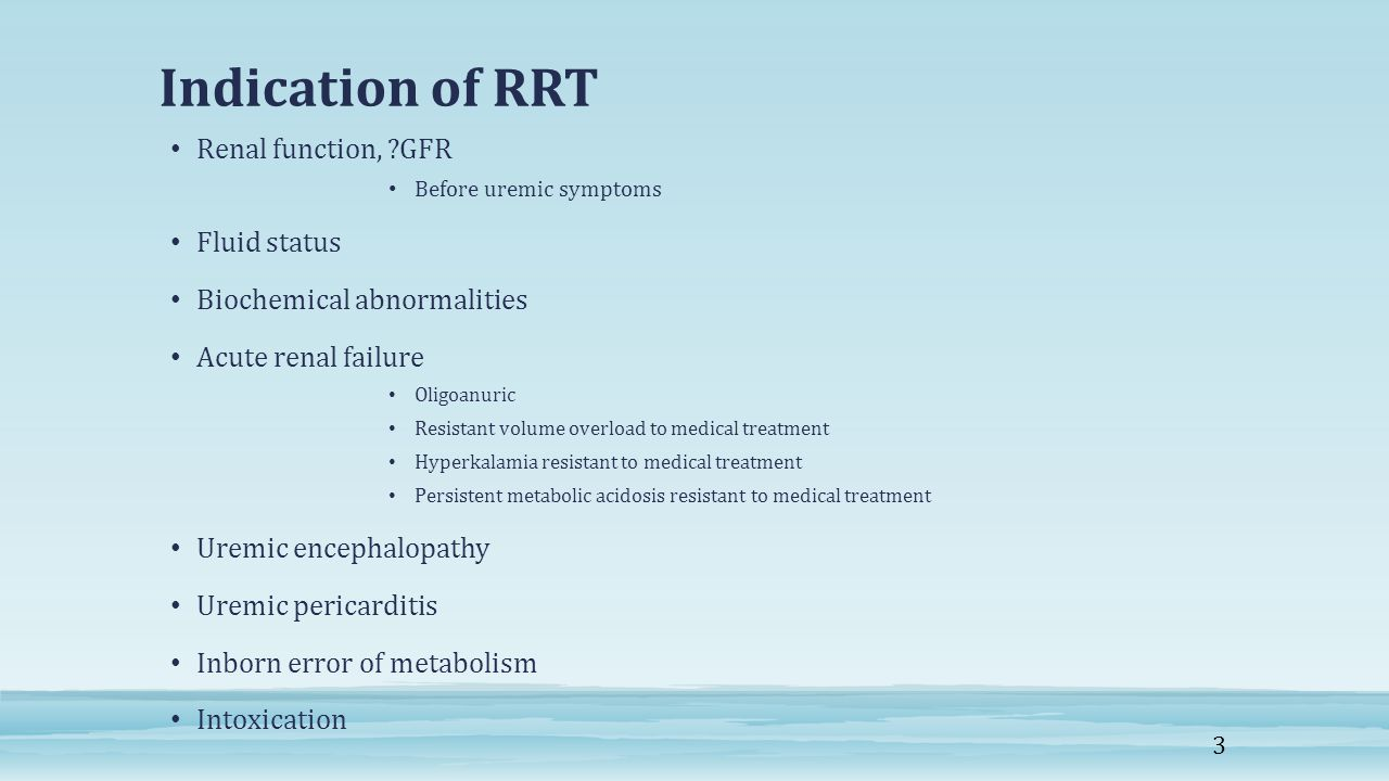 Indication of RRT Renal function, ?GFR Before uremic symptoms Fluid status Biochemical abnormalities Acute renal failure Oligoanuric Resistant volume overload to medical treatment Hyperkalamia resistant to medical treatment Persistent metabolic acidosis resistant to medical treatment Uremic encephalopathy Uremic pericarditis Inborn error of metabolism Intoxication 3