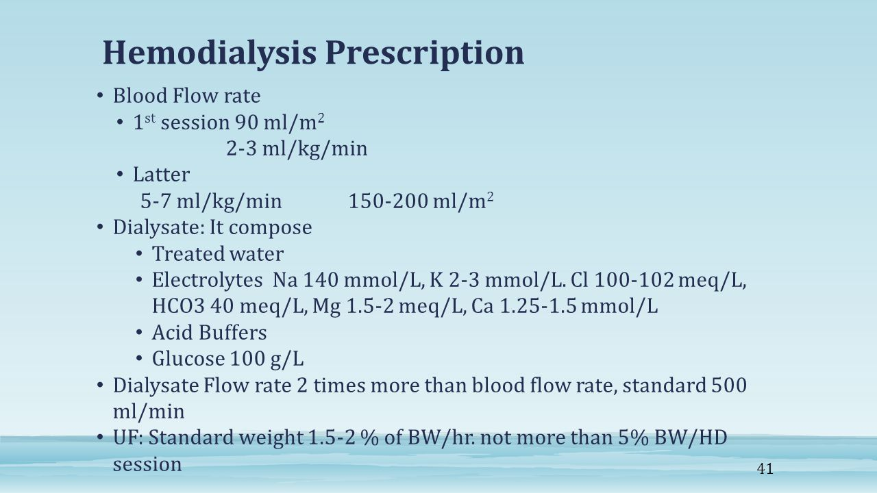 Hemodialysis Prescription Blood Flow rate 1 st session 90 ml/m 2 2-3 ml/kg/min Latter 5-7 ml/kg/min 150-200 ml/m 2 Dialysate: It compose Treated water Electrolytes Na 140 mmol/L, K 2-3 mmol/L.