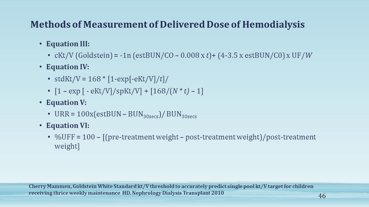 Methods of Measurement of Delivered Dose of Hemodialysis Equation III: cKt/V (Goldstein) = -1n (estBUN/CO – 0.008 x t)+ (4-3.5 x estBUN/C0) x UF/W Equation IV: stdKt/V = 168 * [1-exp[-eKt/V]/t]/ [1 – exp [ - eKt/V]/spKt/V] + [168/(N * t) – 1] Equation V: URR = 100x(estBUN – BUN 30secs )/ BUN 30secs Equation VI: %UFF = 100 – [(pre-treatment weight – post-treatment weight)/post-treatment weight] Cherry Mammen, Goldstein White Standard kt/V threshold to accurately predict single pool kt/V target for children receiving thrice weekly maintenance HD.