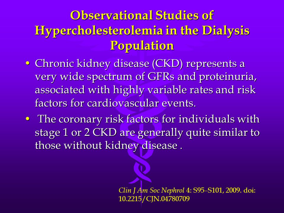 Observational Studies of Hypercholesterolemia in the Dialysis Population Chronic kidney disease (CKD) represents a very wide spectrum of GFRs and prot