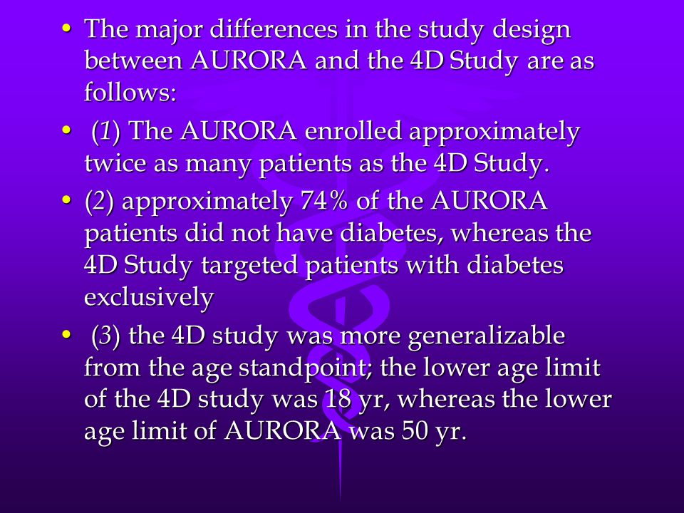 The major differences in the study design between AURORA and the 4D Study are as follows:The major differences in the study design between AURORA and