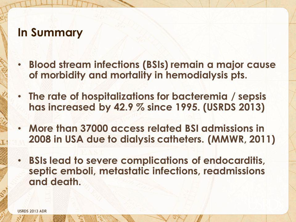 USRDS 2013 ADR In Summary Blood stream infections (BSIs) remain a major cause of morbidity and mortality in hemodialysis pts.