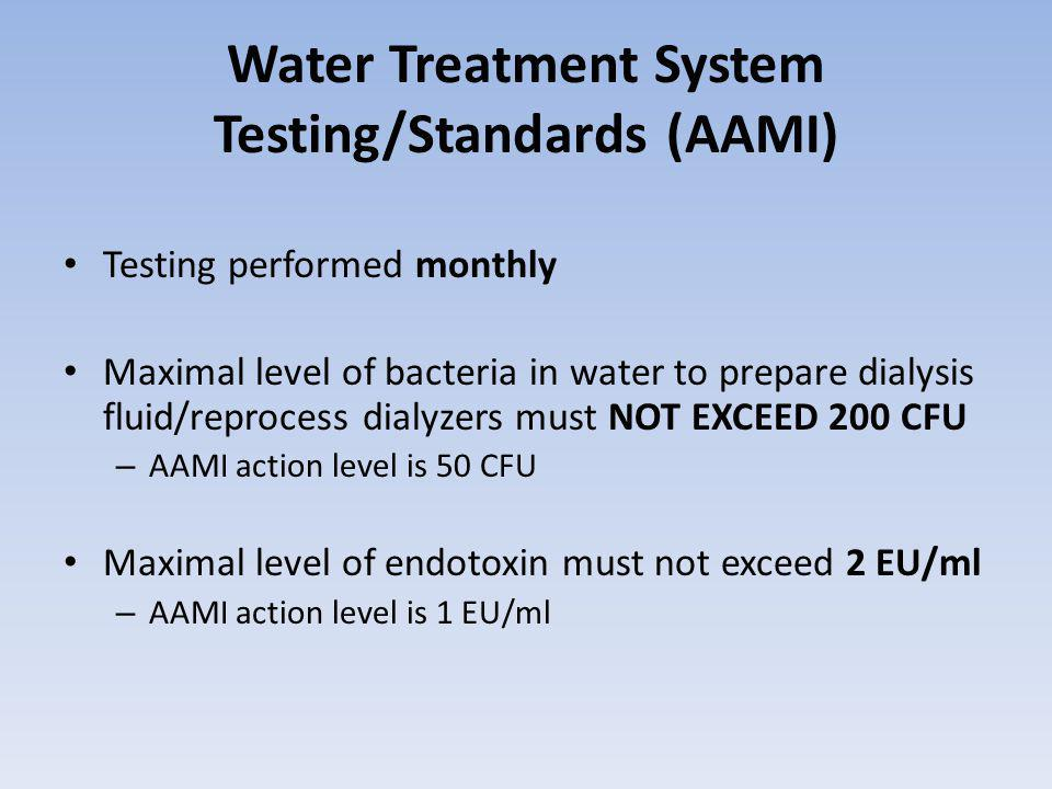 Water Treatment System Testing/Standards (AAMI) Testing performed monthly Maximal level of bacteria in water to prepare dialysis fluid/reprocess dialyzers must NOT EXCEED 200 CFU – AAMI action level is 50 CFU Maximal level of endotoxin must not exceed 2 EU/ml – AAMI action level is 1 EU/ml