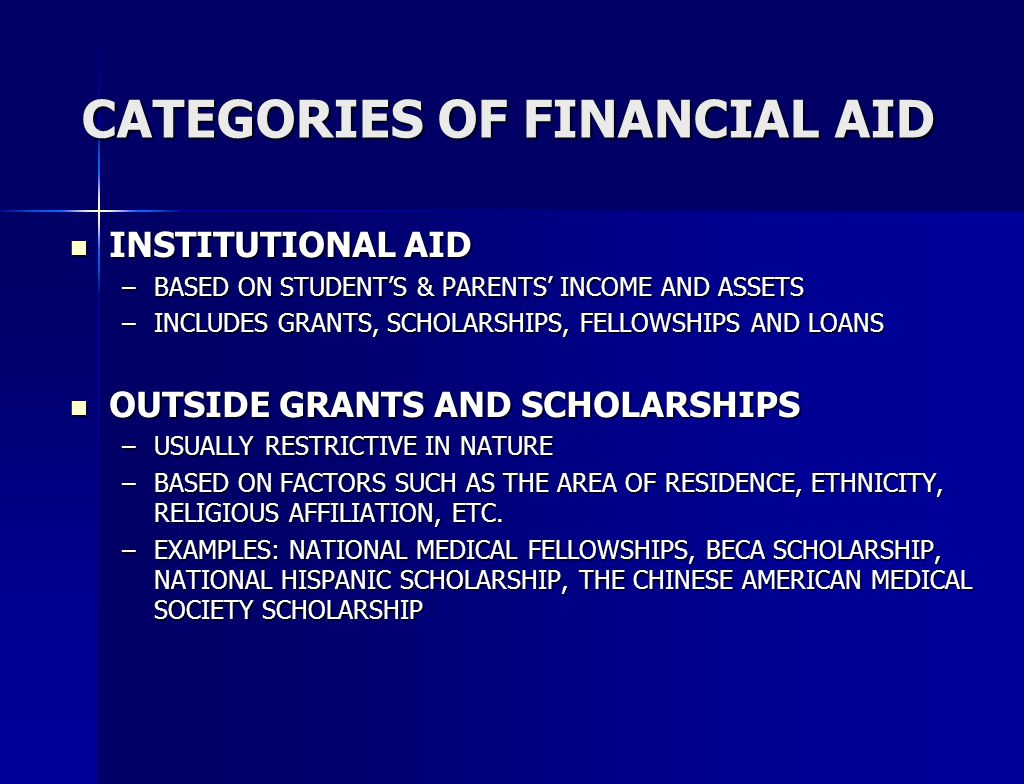 CATEGORIES OF FINANCIAL AID INSTITUTIONAL AID INSTITUTIONAL AID –BASED ON STUDENT'S & PARENTS' INCOME AND ASSETS –INCLUDES GRANTS, SCHOLARSHIPS, FELLOWSHIPS AND LOANS OUTSIDE GRANTS AND SCHOLARSHIPS OUTSIDE GRANTS AND SCHOLARSHIPS –USUALLY RESTRICTIVE IN NATURE –BASED ON FACTORS SUCH AS THE AREA OF RESIDENCE, ETHNICITY, RELIGIOUS AFFILIATION, ETC.