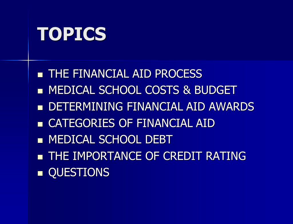 TOPICS THE FINANCIAL AID PROCESS THE FINANCIAL AID PROCESS MEDICAL SCHOOL COSTS & BUDGET MEDICAL SCHOOL COSTS & BUDGET DETERMINING FINANCIAL AID AWARDS DETERMINING FINANCIAL AID AWARDS CATEGORIES OF FINANCIAL AID CATEGORIES OF FINANCIAL AID MEDICAL SCHOOL DEBT MEDICAL SCHOOL DEBT THE IMPORTANCE OF CREDIT RATING THE IMPORTANCE OF CREDIT RATING QUESTIONS QUESTIONS