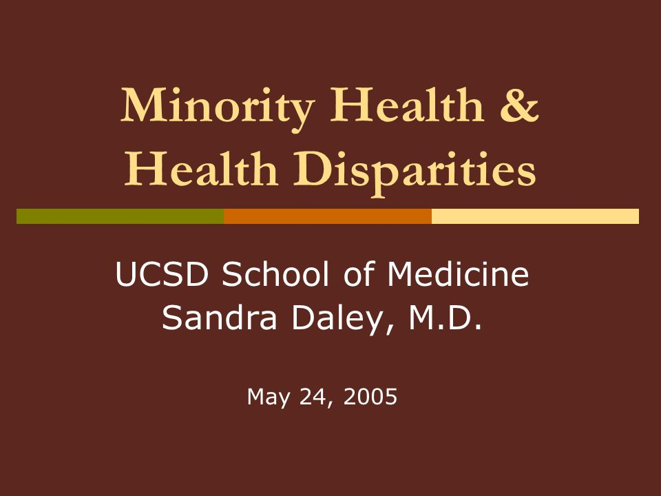 Minority Health & Health Disparities UCSD School of Medicine Sandra Daley, M.D. May 24, 2005