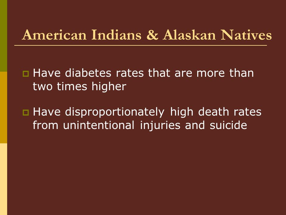 American Indians & Alaskan Natives  Have diabetes rates that are more than two times higher  Have disproportionately high death rates from unintentional injuries and suicide