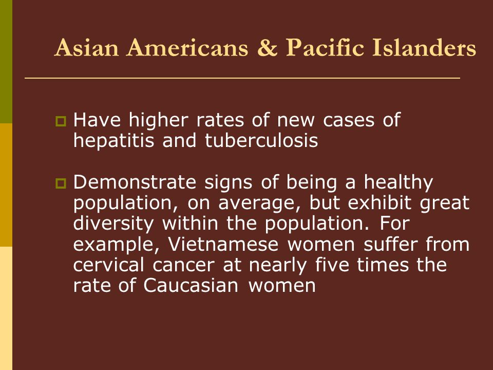 Asian Americans & Pacific Islanders  Have higher rates of new cases of hepatitis and tuberculosis  Demonstrate signs of being a healthy population, on average, but exhibit great diversity within the population.