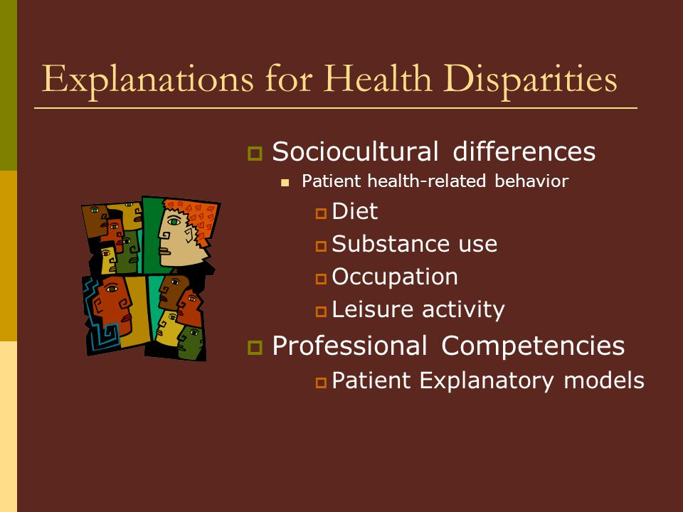 Explanations for Health Disparities  Sociocultural differences Patient health-related behavior  Diet  Substance use  Occupation  Leisure activity  Professional Competencies  Patient Explanatory models