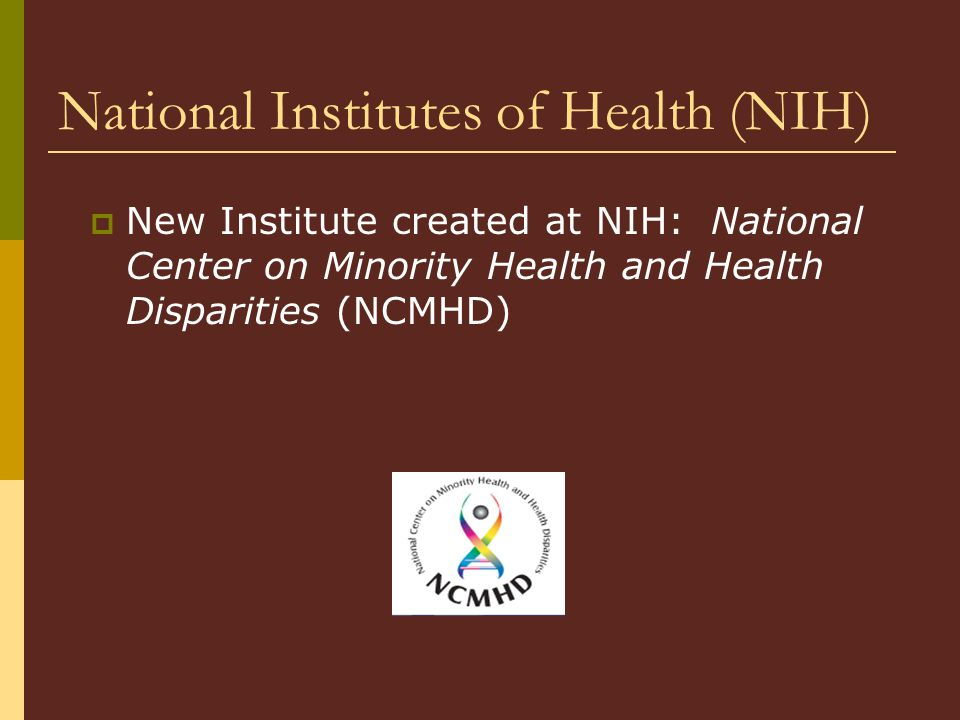 National Institutes of Health (NIH)  New Institute created at NIH: National Center on Minority Health and Health Disparities (NCMHD)