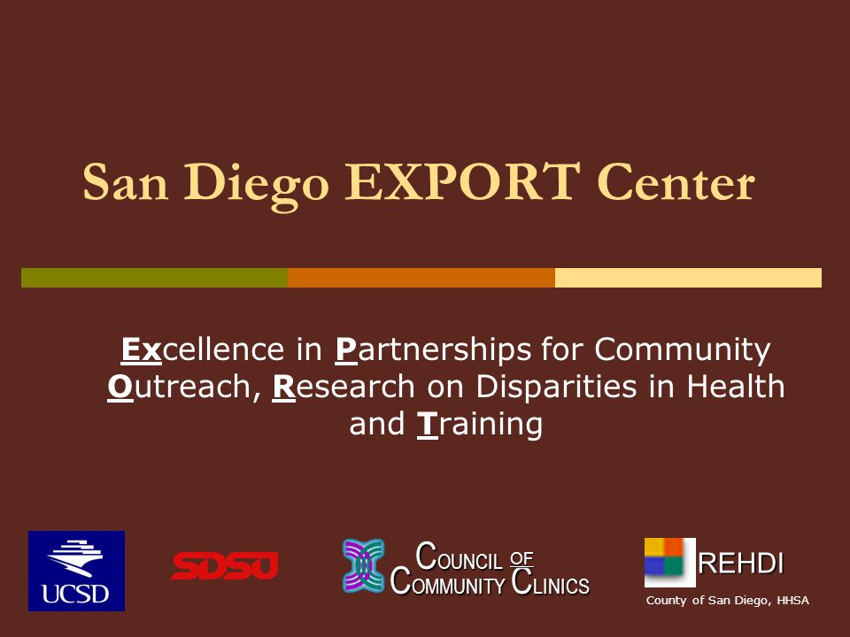 San Diego EXPORT Center Excellence in Partnerships for Community Outreach, Research on Disparities in Health and Training C OUNCIL C OUNCIL C OMMUNITY C LINICS OF REHDI County of San Diego, HHSA