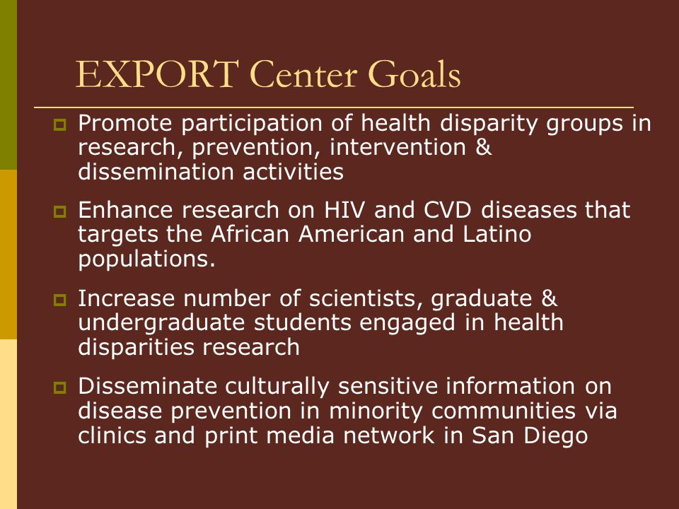 EXPORT Center Goals  Promote participation of health disparity groups in research, prevention, intervention & dissemination activities  Enhance research on HIV and CVD diseases that targets the African American and Latino populations.