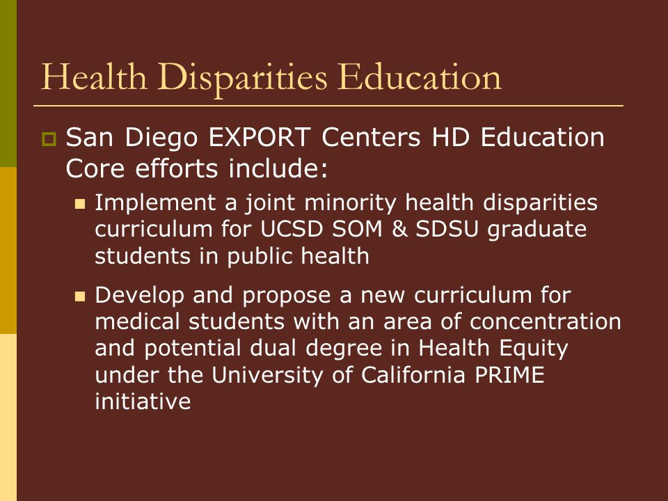 Health Disparities Education  San Diego EXPORT Centers HD Education Core efforts include: Implement a joint minority health disparities curriculum for UCSD SOM & SDSU graduate students in public health Develop and propose a new curriculum for medical students with an area of concentration and potential dual degree in Health Equity under the University of California PRIME initiative