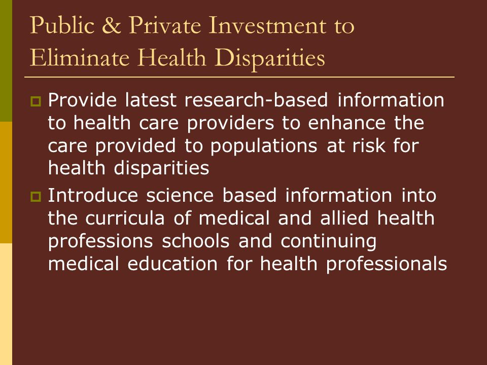 Public & Private Investment to Eliminate Health Disparities  Provide latest research-based information to health care providers to enhance the care provided to populations at risk for health disparities  Introduce science based information into the curricula of medical and allied health professions schools and continuing medical education for health professionals