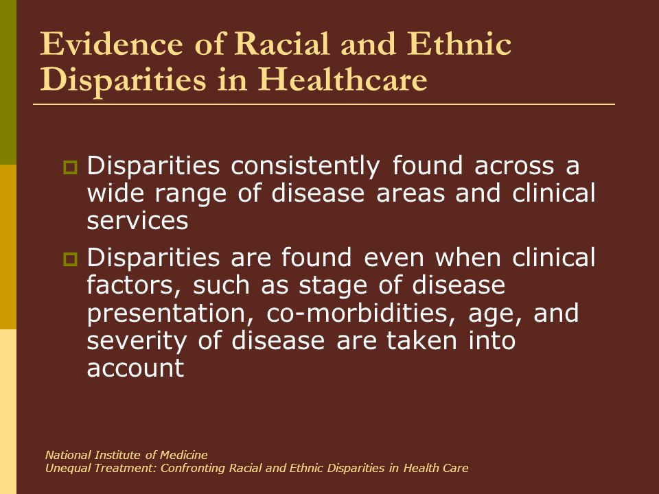 Evidence of Racial and Ethnic Disparities in Healthcare  Disparities consistently found across a wide range of disease areas and clinical services  Disparities are found even when clinical factors, such as stage of disease presentation, co-morbidities, age, and severity of disease are taken into account National Institute of Medicine Unequal Treatment: Confronting Racial and Ethnic Disparities in Health Care