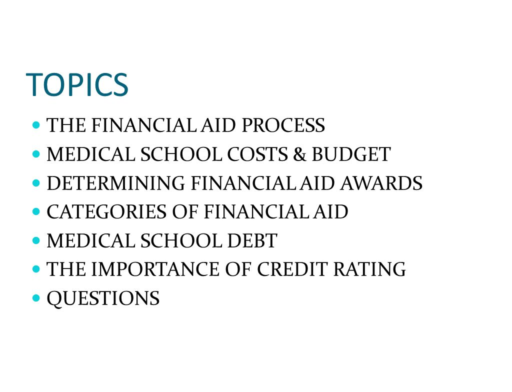 TOPICS THE FINANCIAL AID PROCESS MEDICAL SCHOOL COSTS & BUDGET DETERMINING FINANCIAL AID AWARDS CATEGORIES OF FINANCIAL AID MEDICAL SCHOOL DEBT THE IMPORTANCE OF CREDIT RATING QUESTIONS