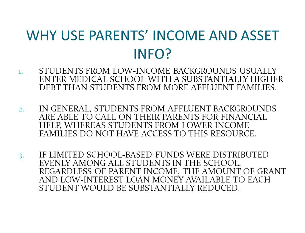 WHY USE PARENTS' INCOME AND ASSET INFO? 1. STUDENTS FROM LOW-INCOME BACKGROUNDS USUALLY ENTER MEDICAL SCHOOL WITH A SUBSTANTIALLY HIGHER DEBT THAN STU