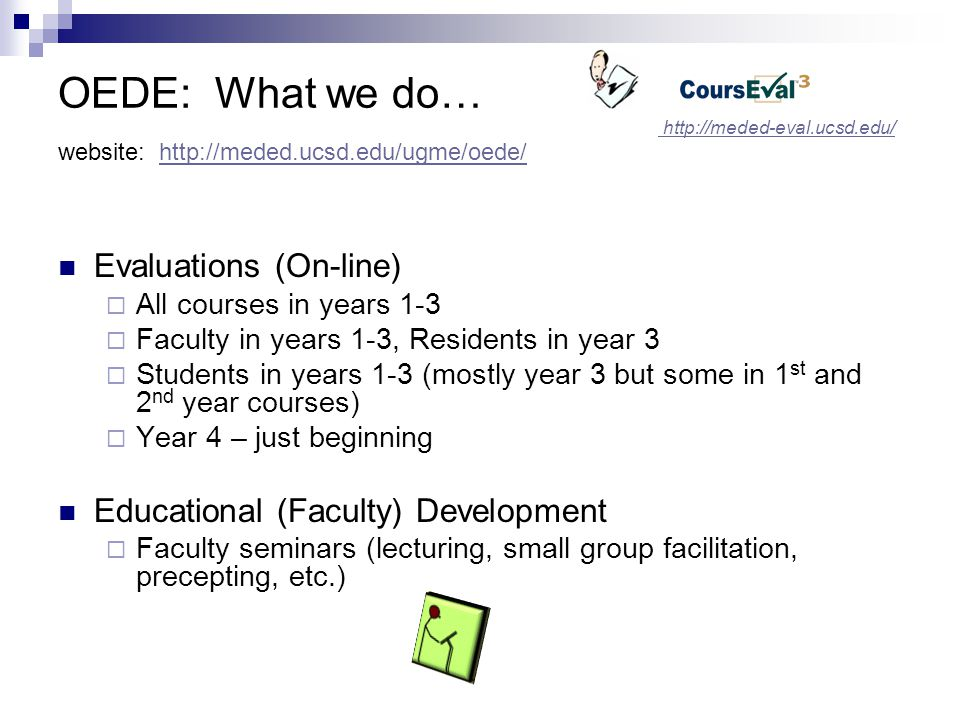 OEDE Staff: Who we are… http://meded.ucsd.edu/ugme/oede/contact_us/  Who does what  Contact all of us at meded-oede@ucsd.edumeded-oede@ucsd.edu Student Representatives for OEDE  1 st year rep will be chosen in Fall quarter  2 nd year rep is Matt Gonzales  Reps assist with Review of questions, # of evaluations, emails, and any other concerns or helpful guidance We are located in MTF 162B…