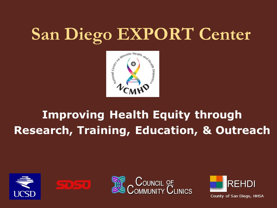San Diego EXPORT Center Improving Health Equity through Research, Training, Education, & Outreach C OUNCIL C OUNCIL C OMMUNITY C LINICS OF REHDI County of San Diego, HHSA