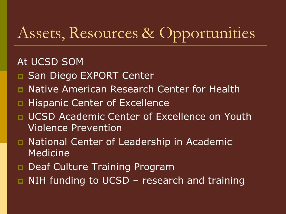 Assets, Resources & Opportunities At UCSD SOM  San Diego EXPORT Center  Native American Research Center for Health  Hispanic Center of Excellence  UCSD Academic Center of Excellence on Youth Violence Prevention  National Center of Leadership in Academic Medicine  Deaf Culture Training Program  NIH funding to UCSD – research and training