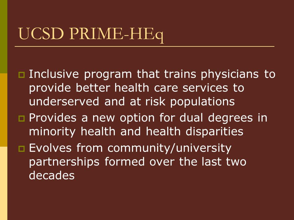 UCSD PRIME-HEq  Inclusive program that trains physicians to provide better health care services to underserved and at risk populations  Provides a new option for dual degrees in minority health and health disparities  Evolves from community/university partnerships formed over the last two decades