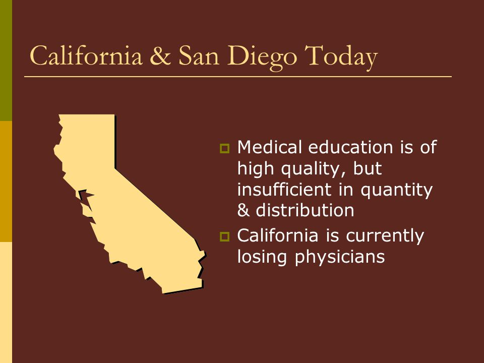 California & San Diego Today  Medical education is of high quality, but insufficient in quantity & distribution  California is currently losing physicians