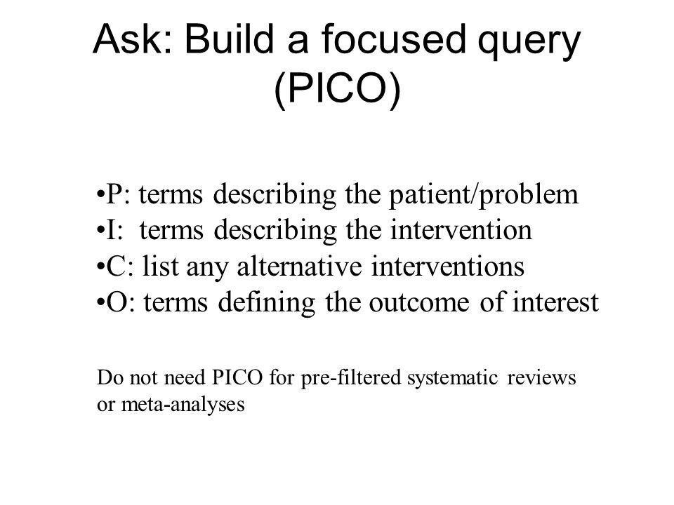 Ask: Build a focused query (PICO) P: terms describing the patient/problem I: terms describing the intervention C: list any alternative interventions O