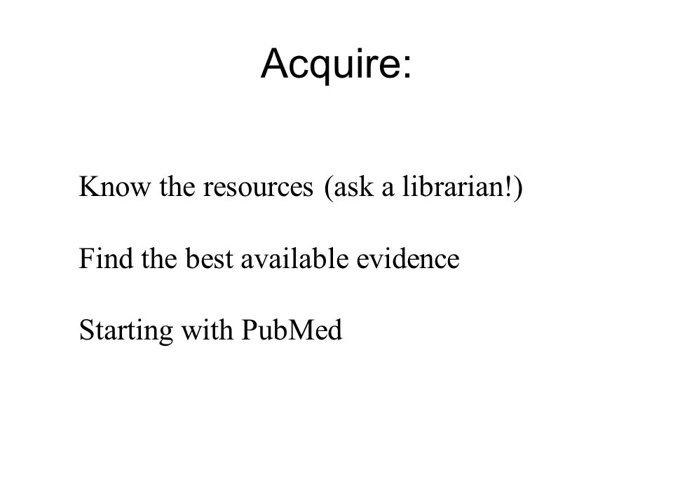 Acquire: Know the resources (ask a librarian!) Find the best available evidence Starting with PubMed