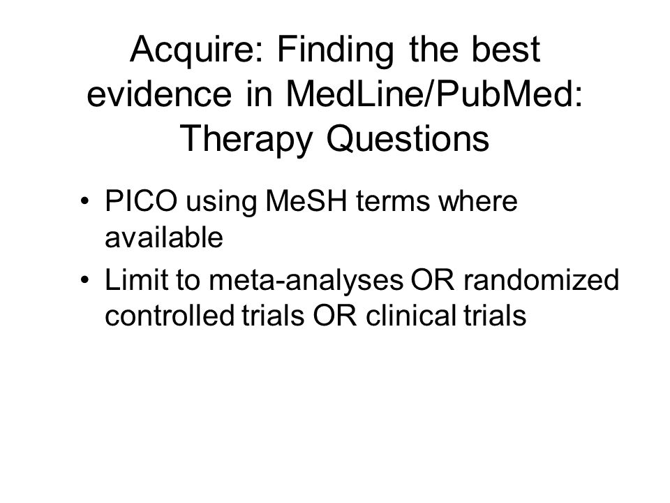 Acquire: Finding the best evidence in MedLine/PubMed: Therapy Questions PICO using MeSH terms where available Limit to meta-analyses OR randomized con