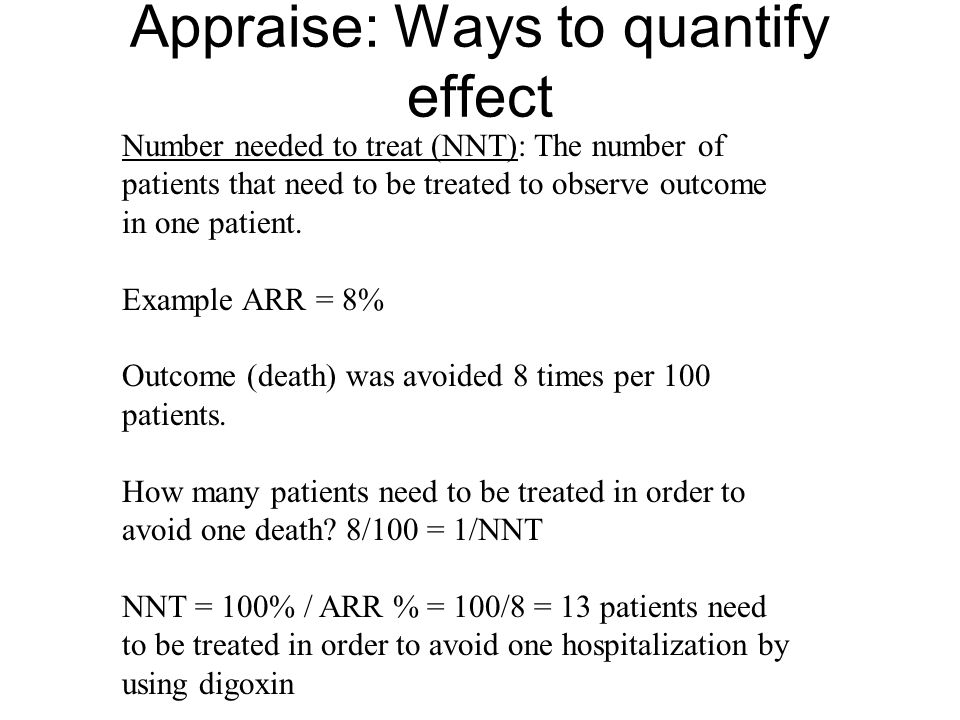 Appraise: Ways to quantify effect Number needed to treat (NNT): The number of patients that need to be treated to observe outcome in one patient. Exam