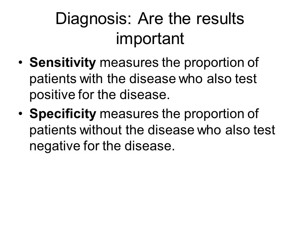Diagnosis: Are the results important Sensitivity measures the proportion of patients with the disease who also test positive for the disease. Specific