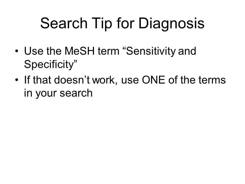 """Search Tip for Diagnosis Use the MeSH term """"Sensitivity and Specificity"""" If that doesn't work, use ONE of the terms in your search"""