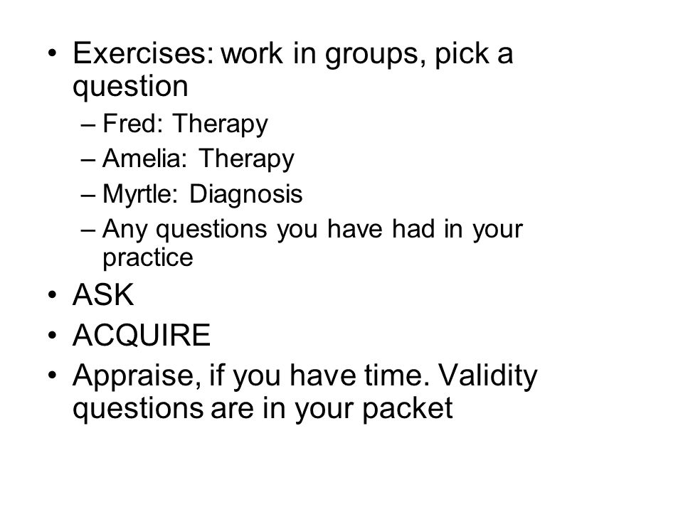 Exercises: work in groups, pick a question –Fred: Therapy –Amelia: Therapy –Myrtle: Diagnosis –Any questions you have had in your practice ASK ACQUIRE