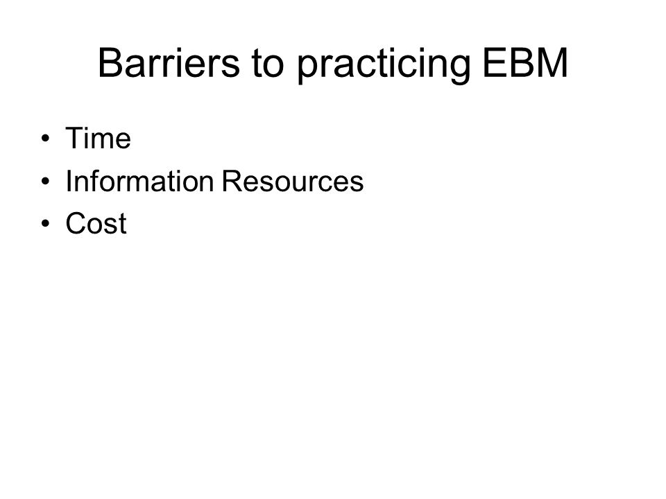 Barriers to practicing EBM Time Information Resources Cost