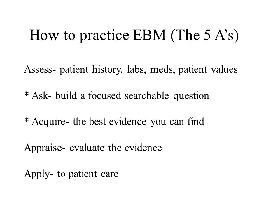 How to practice EBM (The 5 A's) Assess- patient history, labs, meds, patient values * Ask- build a focused searchable question * Acquire- the best evi