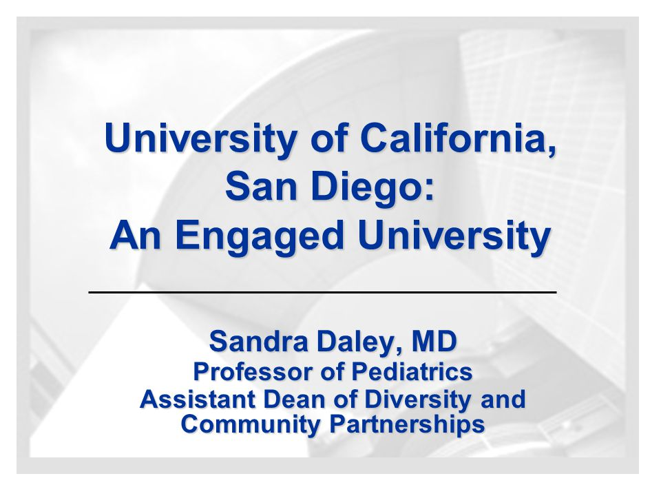 University of California, San Diego: An Engaged University Sandra Daley, MD Professor of Pediatrics Assistant Dean of Diversity and Community Partnerships